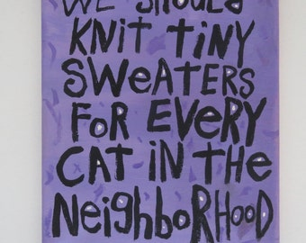 We Should Knit Tiny Cat Sweaters For Every Cat in the Neighborhood Folk Art Original Typography WORD ART Painting