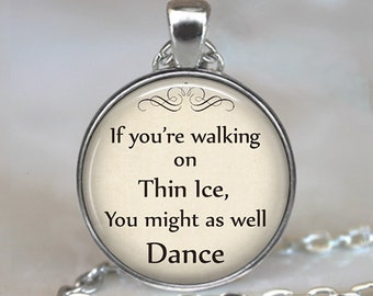 If you're walking on Thin Ice, You might as well Dance pendant, quote pendant, quote jewelry quote necklace keychain