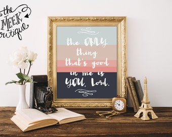 INSTANT DOWNLOAD, The Only Thing That's Good in Me is You, Lord, Printable, No. 535