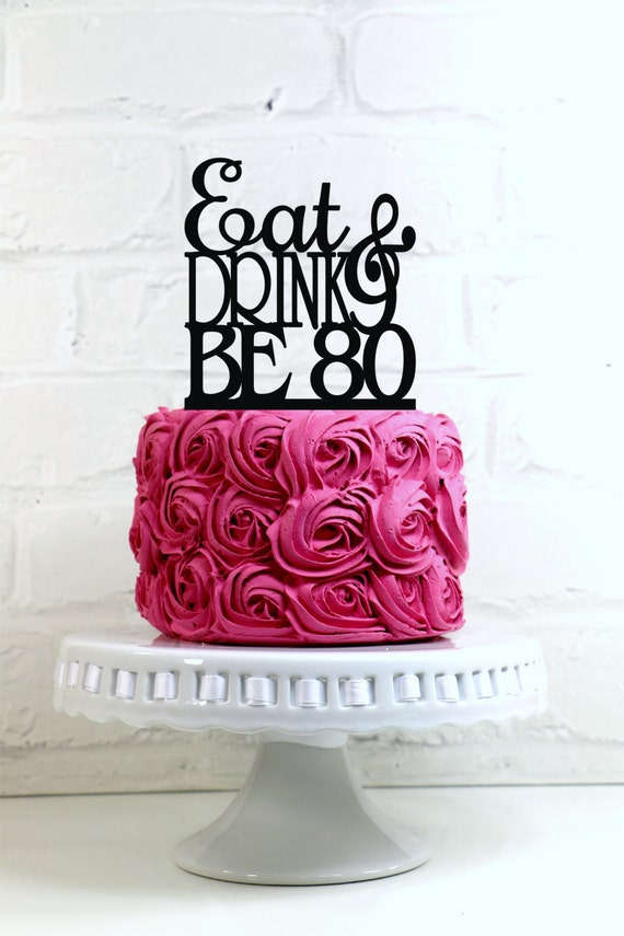Eat Drink and Be 80 80th Birthday Cake Topper or Sign