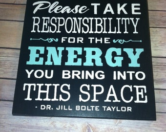 PLEASE take RESPONSIBILITY for the ENERGY you bring into this space sign Saying by Dr. Jill Bolte Taylor