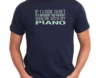 If I Look Quiet It'S Because You Haven'T Seen Me With My Piano T-Shirt