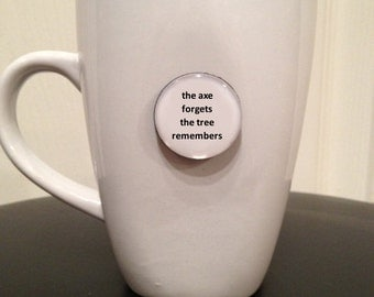 Quote | Mug | Magnet | The Axe Forgets The Tree Remembers