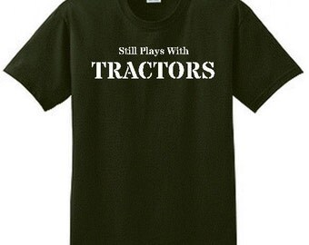 """Tractor T-shirt  """"Still Plays With Tractors"""" 100% Cotton S-XXXL"""