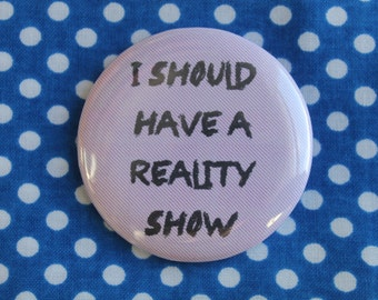 I should have a reality show - 2.25 inch pinback button badge
