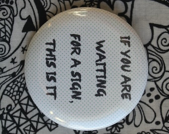 If you are waiting for a sign this is it - 2.25 inch pinback button badge