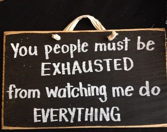 You people must be exhausted watching me do everything sign funny wood quote office gag gift