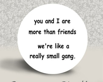 You and I are more than Friends. We're like a Small Gang - PINBACK BUTTON or MAGNET - 1.25 inch round