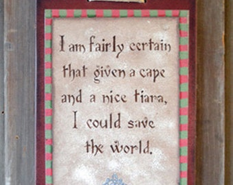Wood sign, I am fairly certain that given a cape and a nice tiara, I could save the world. gift for friends, mom gift, daughter gift,
