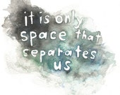 """It Is Only Space That Separates Us Print, 8""""x10"""", unframed."""