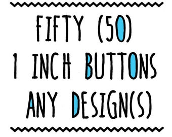 FIFTY : 1 inch Buttons, Pin or Magnet, Any Design