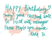 Happy Birthday...may your Facebook wall be filled with messages from people you never talk to. Handlettered and drawn greeting card
