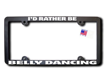 I'd Rather Be Belly Dancing License Plate Frame (T2) Made in USA