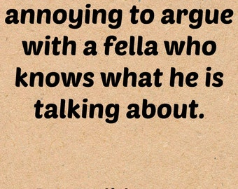 It's downright annoying to argue with a fella who knows what he is talking about!  Roy English