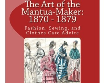 1870s Dressmaking Paperback Book - The Art of the Mantua-Maker: 1870 - 1879 Fashion, Sewing, and Clothes Care Advice