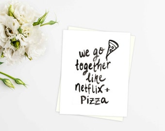 We go together like Netflix + Pizza CARD - greeting card -black and white - quote - love - thinking of you - anniversary - pizza