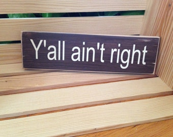 Y'all ain't right - Southern Country Sign, Funny sign for the front porch or patio, Maybe the kitchen, or at the cabin, even the garage!