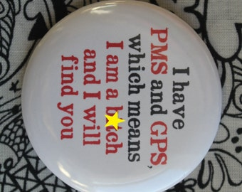 I have PMS and GPS... - 2.25 inch pinback button badge