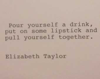 Elizabeth Taylor - Hand Typed Typewriter Quote - Pour yourself a drink......