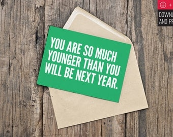 Birthday Card / Funny Birthday / INSTANT DOWNLOAD / PRINTABLE / You are so much younger than you will be next year.