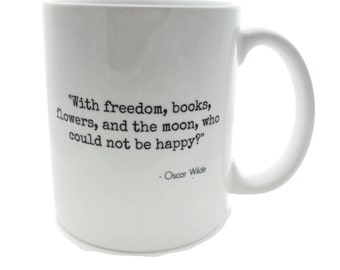 Oscar Wilde Quote - With freedom, books, flowers, and the moon, who could not be happy?  -  DISHWASHER Safe Coffee Mug -  Add Own Text