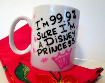 Hand Painted Disney Princess Coffee Mug 99% Sure I'm a Disney Princess Pink Crown Coffee Cup Princess Mug Funny Quote Typography Gift