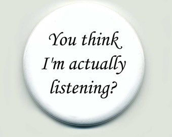 You think I'm actually listening- Quote Pin Button Gift Pinback Button
