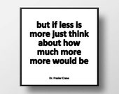 Quote Print and/or Frame - But If Less Is More Just Think About How Much More More Would Be - Dr. Frasier Crane