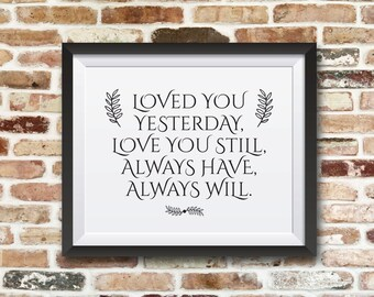 Loved you yesterday, love you still, always have, always will. 8x10 printable motivational and inspirational quote art.