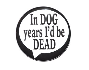 In Dog Years I'd Be Dead Over The Hill Birthday 2 1/4 inch pin-back button