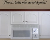 Dinner's Better When We Eat Together, vinyl wall words decal, dinning room decal, kitchen vinyl decal