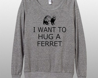I want to Hug a Ferret Womens Long sleeve Pullover shirt silkscreen