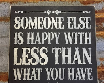 Someone Else Is Happy With Less Than What You Have- Handmade Wood Sign
