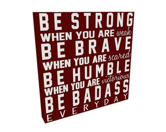 Be Strong, Be Humble, Be Brave, Be Badass Quote Sign on Canvas or Wood, Inspirational Quote