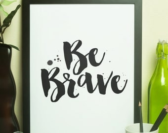 Printable Art - Be Brave - 8X10 Digital File - Instant Download - Wall Art - Desk Art - Home Decor - Typography Print - Minimalist Print