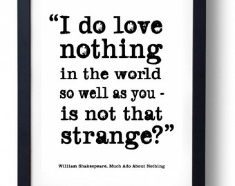 I do love nothing in the world so well as you - is not that strange? William Shakespeare, Much Ado About Nothing Quote Print