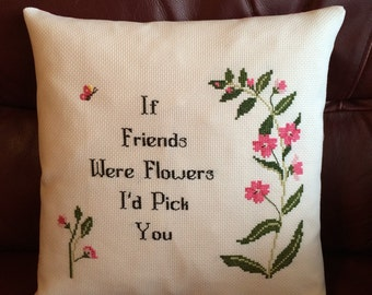 If Friends were Flowers I'd Pick you handmade cushion