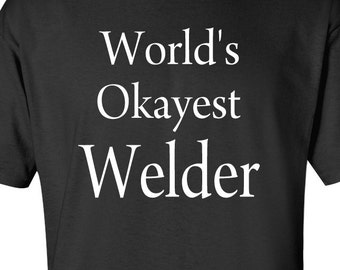 Worlds Okayest Welder T-shirt | Tee | Shirt | Funny Gift | Welding | Welder | Graduation | Career | Birthday | Father's Day | Christmas