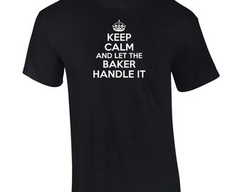 Keep Calm And Let The Baker Handle It T-Shirt Funny Occupation Gift - Mens, Big And Tall, Ladies, Womens, Kids,Youth, Tee - D2