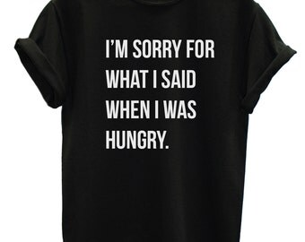 I'm Sorry For What I Said when i was Hungry T Shirt, Hangry T Shirt,  Funny Slogan Tshirt, Hipster Quote T Shirt, Sorry T Shirt