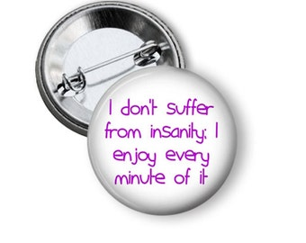 "Funny Pins, Pin back Buttons, I don't suffer from insanity... 1.5"" Pinback, Humorous Pins, Refrigerator Magnet,"