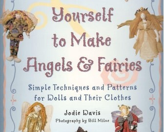 Teach Yourself to Make Angels & Fairies: Simple Techniques and Patterns for Dolls and Their Clothes by Jodie Davis, Friedman Pub. 1996