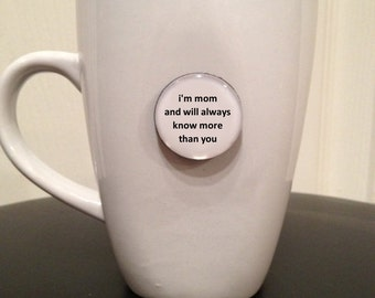 Quote | Mug | Magnet | I'm Mom and Will Always Know More Than You