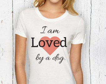 I Am Loved By A Dog Tee