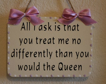 Lovely Decorative Hand crafted Wooden sign All I ask is that you treat me no differently than you would the Queen