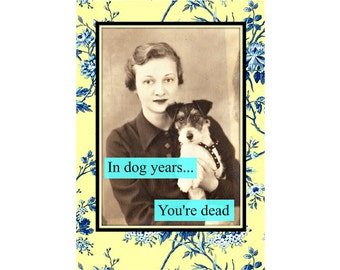 In Dog Years You're Dead- Female. Funny Birthday Card, Snarky Birthday Card