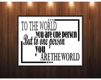 To the world you are one person. To one person you are the world Digital Print, Inspiration, Motivational