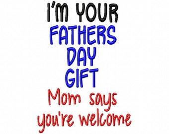 Im Your Fathers Day Gift - Mom says Youre Welcome - 5x7 - Machine Embroidery Design
