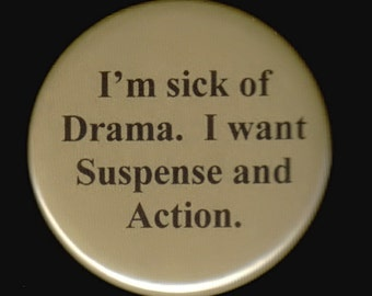 I'm sick of drama.   I want suspense and action.  Pinback button or magnet