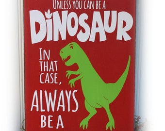 Always Be Yourself Unless You Can Be A Dinosaur In That Case  Always Be A Dinosaur Wood Sign